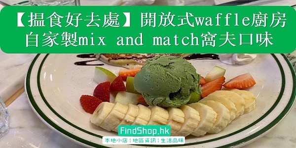 【揾食好去處】開放式waffle廚房 自家製   mix-and-match唔同窩夫口味