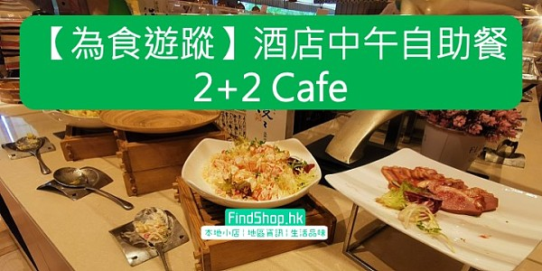 【為食遊蹤】酒店中午自助餐2+2 Cafe