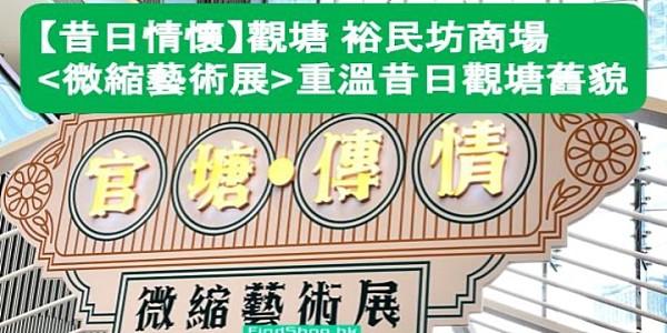 【昔日情懷】觀塘裕民坊商場 微縮藝術展 重溫觀塘舊貌