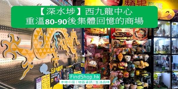 【深水埗西九龍中心】重溫80 90後集體回憶的商場