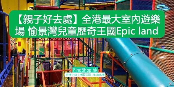 【親子好去處】全港最大室內遊樂場 愉景灣兒童歷奇王國Epic land