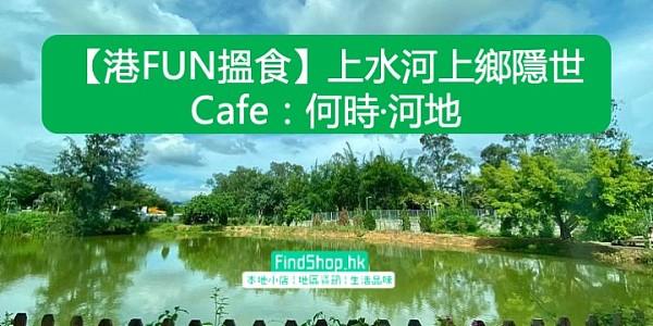 【港FUN搵食】上水河上鄉隱世Cafe:何時·河地