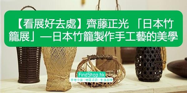 【看展好去處】齊藤正光 「日本竹籠展」—日本竹籠製作手工藝的美學