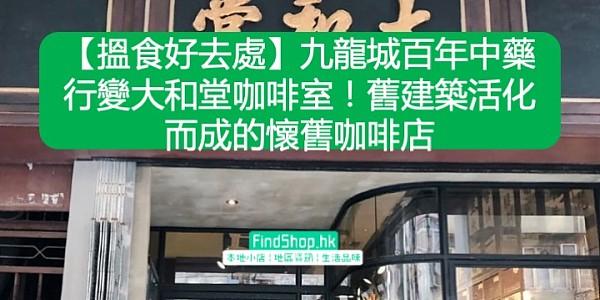 【搵食好去處】九龍城百年中藥行變大和堂咖啡室!舊建築活化而成的懷舊咖啡店