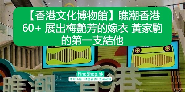 【香港文化博物館】瞧潮香港60+ 展出梅艷芳的嫁衣 黃家駒的第一支結他