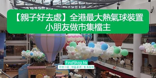 【親子好去處】全港最大熱氣球裝置 小朋友做市集檔主