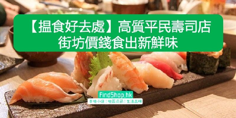 【揾食好去處】高質平民壽司店   街坊價錢食出新鮮味